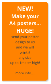 NEW! Make your A4 posters… HUGE! send your poster design to us and we will print it any size up to 1meter high! more info….